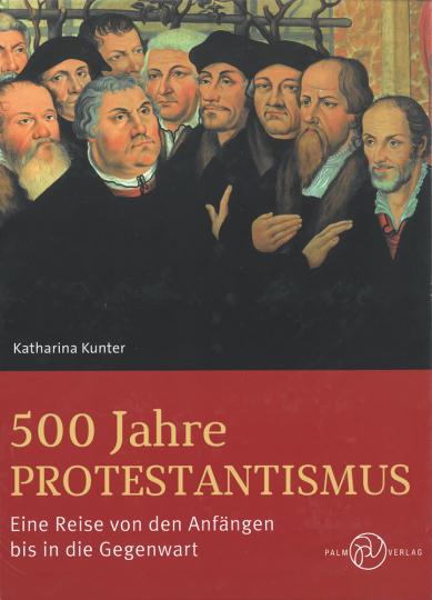 500 Jahre Protestantismus. Eine Reise von den Anfängen bis in die Gegenwart.