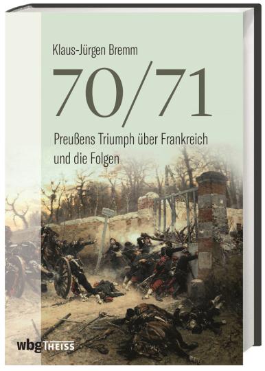 70/71. Preußens Triumph über Frankreich und die Folgen.