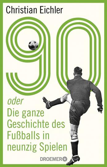 90 oder Die ganze Geschichte des Fußballs in neunzig Spielen