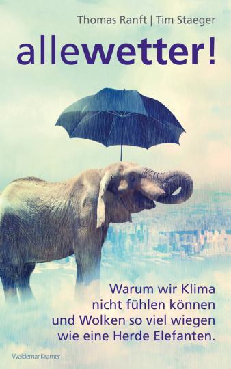 Alle Wetter!. Warum wir Klima nicht fühlen können und Wolken so viel wiegen wie eine Herde Elefanten.