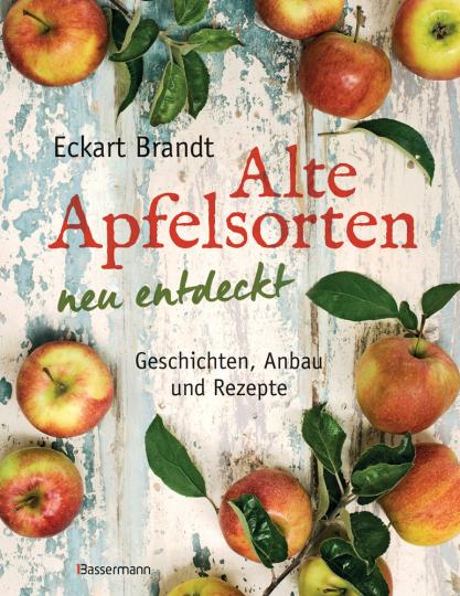 Alte Apfelsorten neu entdeckt. Eckart Brandts großes Apfelbuch. Geschichten, Anbau und Rezepte.