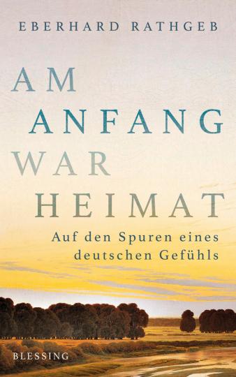 Am Anfang war Heimat. Geschichte eines deutschen Gefühls.