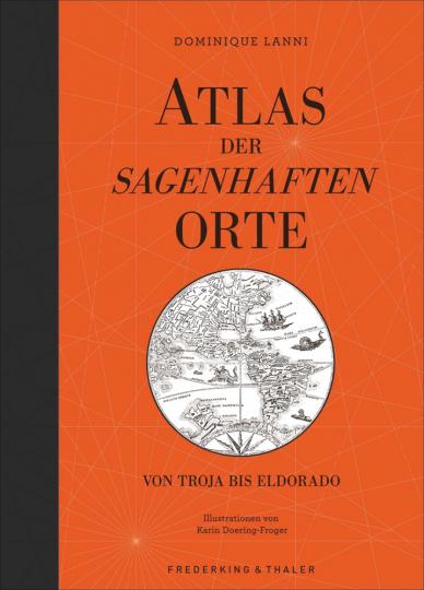 Atlas der sagenhaften Orte. Von Troja bis Eldorado.