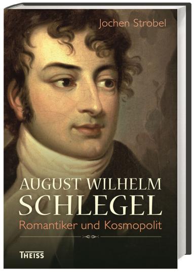 August Wilhelm Schlegel. Romantiker und Kosmopolit.