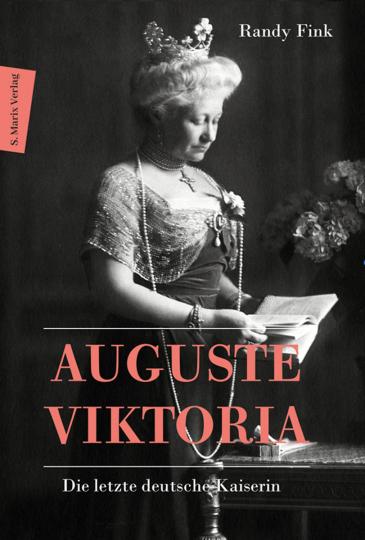 Auguste Viktoria. Die letzte deutsche Kaiserin.