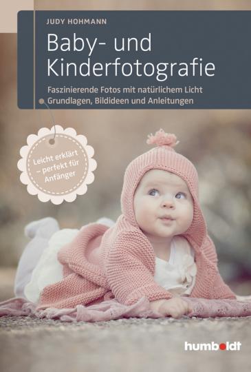 Baby- und Kinderfotografie: Faszinierende Fotos mit natürlichem Licht – Grundlagen, Bildideen und Anleitungen