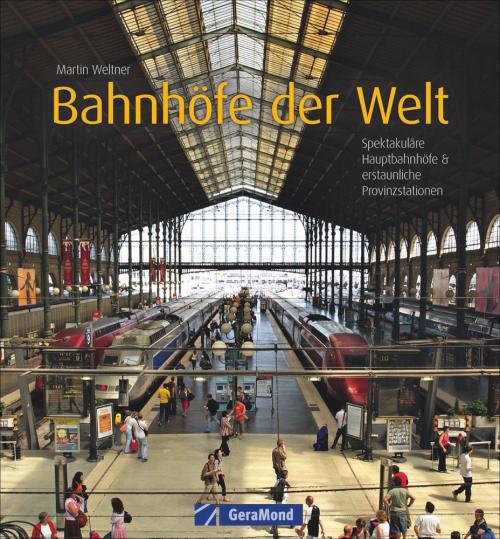 Bahnhöfe der Welt. Spektakuläre Hauptbahnhöfe und erstaunliche Provinzstationen.