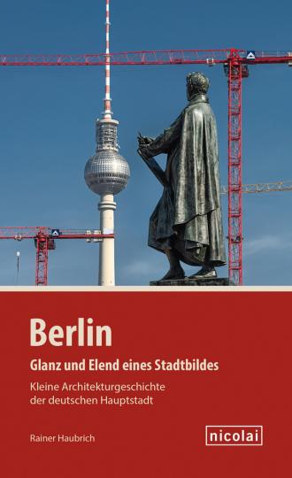 Berlin. Glanz und Elend eines Stadtbildes. Kleine Architekturgeschichte der deutschen Hauptstadt.