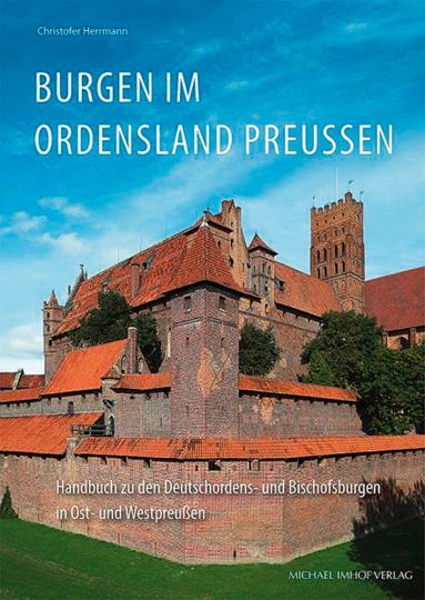 Burgen im Ordensland Preußen. Handbuch zu den Deutschordens- und Bischofsburgen in Ost- und Westpreußen.