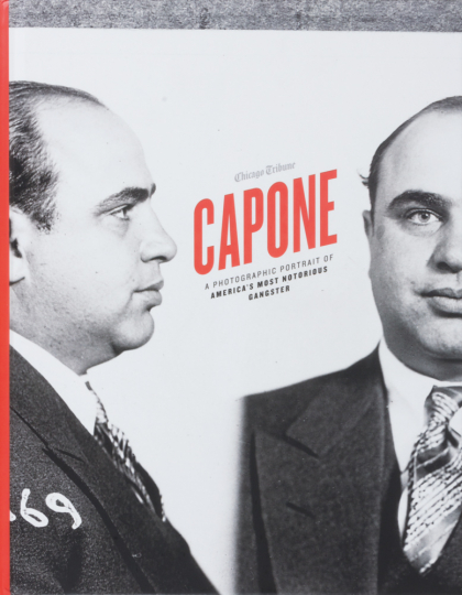 Capone. A Photographic Portrait of America's Most Notorious Gangster.