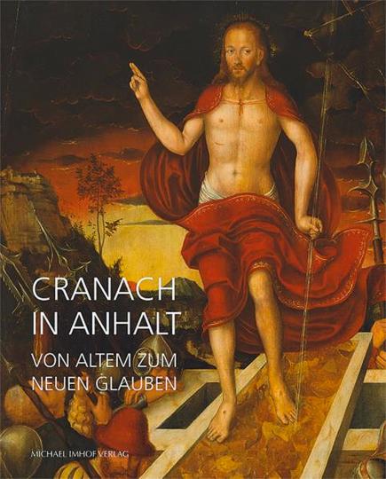 Cranach in Anhalt. Vom alten zum neuen Glauben.