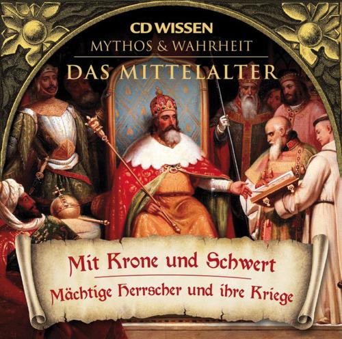 Das Mittelalter. Mit Krone und Schwert. Mächtige Herrscher und ihre Kriege. 1 CD.