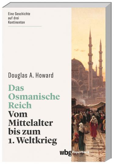 Das Osmanische Reich. Vom Mittelalter bis zum 1. Weltkrieg.