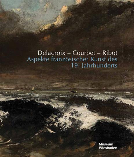 Delacroix, Courbet, Ribot. Aspekte französischer Kunst des 19. Jahrhunderts.