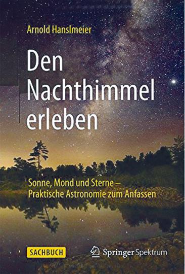 Den Nachthimmel erleben. Sonne, Mond und Sterne - Praktische Astronomie zum Anfassen