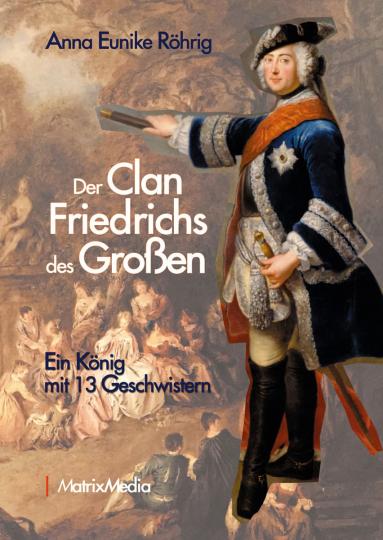 Der Clan Friedrichs des Großen. Ein König mit 13 Geschwistern.