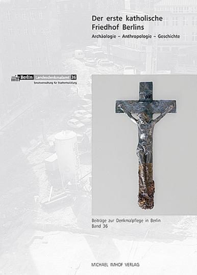 Der erste katholische Friedhof Berlins. Archäologie, Anthropologie, Geschichte.