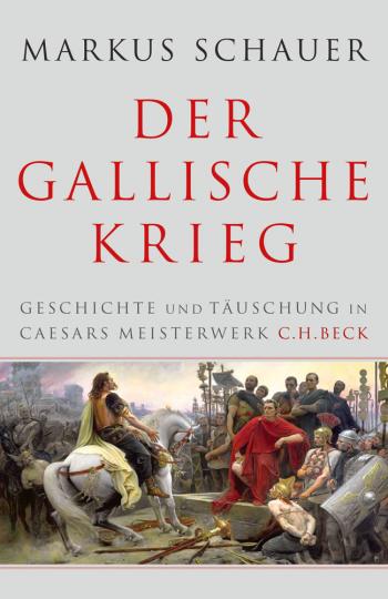Der gallische Krieg. Geschichte und Täuschung in Caesars Meisterwerk.