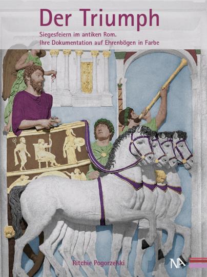Der Triumph. Siegesfeiern im antiken Rom. Ihre Dokumentation auf Ehrenbögen in Farbe.
