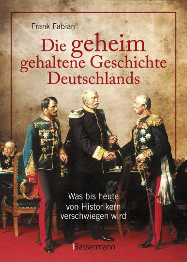 Die geheim gehaltene Geschichte Deutschlands. Was bis heute von Historikern verschwiegen wird.