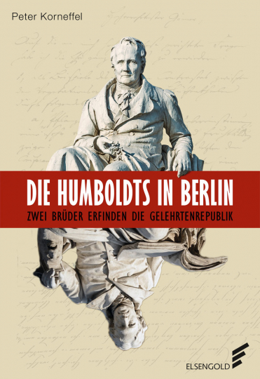 Die Humboldts in Berlin. Zwei Brüder erfinden die Gelehrtenrepublik.