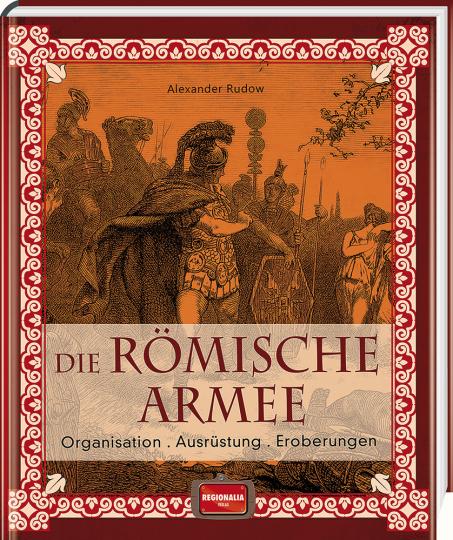 Die römische Armee. Organisation, Ausrüstung, Eroberungen.