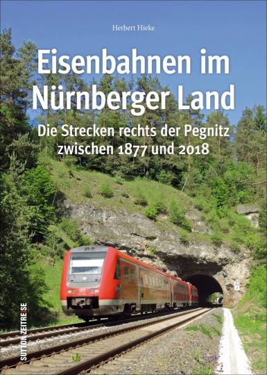 Eisenbahnen im Nürnberger Land. Die Strecken rechts der Pegnitz zwischen 1877 und 2018.