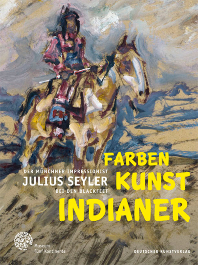 Farben. Kunst. Indianer. Der Münchner Impressionist Julius Seyler bei den Blackfeet.