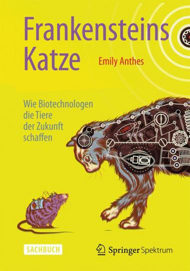 Frankensteins Katze. Wie Biotechnologen die Tiere der Zukunft schaffen.