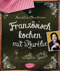 Französisch kochen mit Aurélie. Meine Lieblingsrezepte.