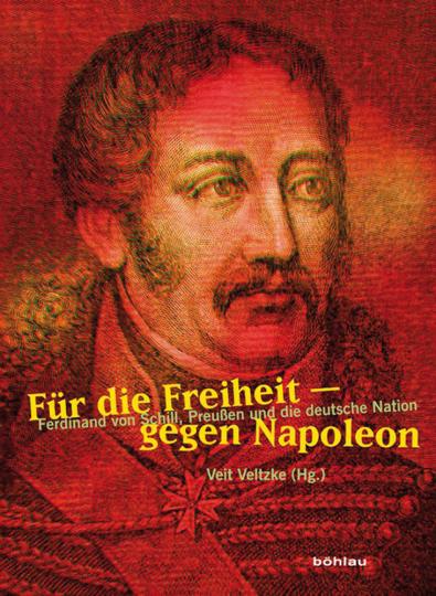Für die Freiheit - gegen Napoleon. Ferdinand von Schill, Preußen und die deutsche Nation.