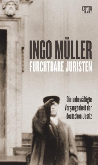 Furchtbare Juristen. Die unbewältigte Vergangenheit der deutschen Justiz.