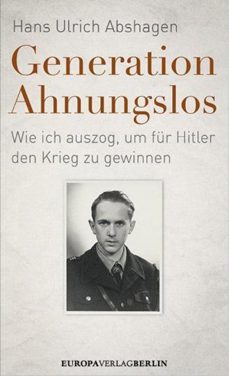 Generation Ahnungslos. Wie ich auszog, um für Hitler den Krieg zu gewinnen.