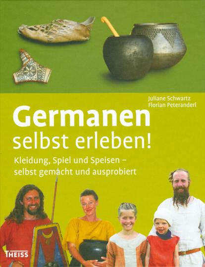 Germanen selbst erleben. Kleidung, Spiel und Speisen – selbst gemacht und ausprobiert
