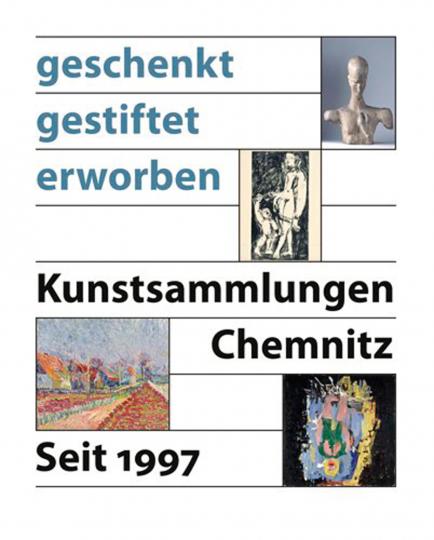 Geschenkt - Gestiftet - Erworben. Kunstsammlungen Chemnitz seit 1997.