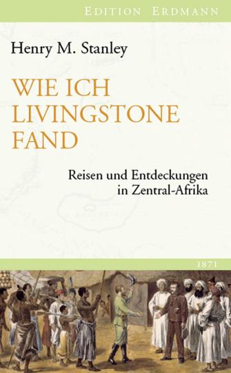 Henry M. Stanley. Wie ich Livingstone fand. Reisen und Entdeckungen in Zentral-Afrika 1871.