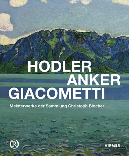 Hodler, Anker, Giacometti. Meisterwerke der Sammlung Christoph Blocher.