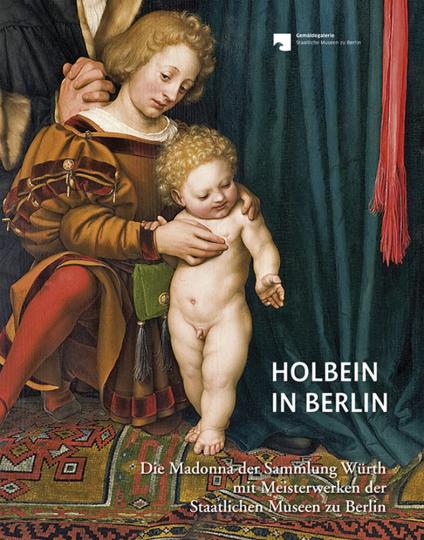Holbein in Berlin. Die Madonna der Sammlung Würth mit Meisterwerken der Staatlichen Museen zu Berlin.