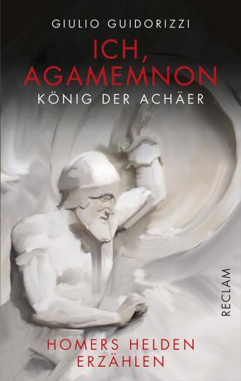 Ich, Agamemnon, König der Achäer. Homers Helden erzählen.