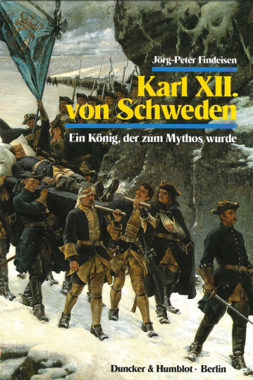 Karl XII. von Schweden. Ein König, der zum Mythos wurde.