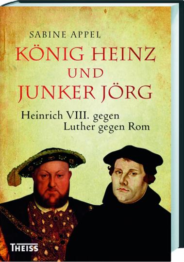 König Heinz und Junker Jörg. Heinrich VIII. gegen Luther gegen Rom.