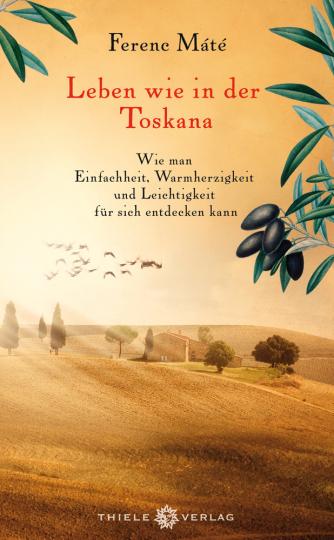 Leben wie in der Toskana. Wie man Einfachheit, Warmherzigkeit und Leichtigkeit für sich entdecken kann.