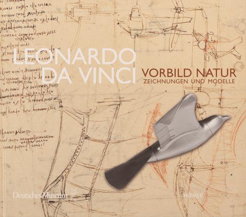 Leonardo da Vinci. Vorbild Natur. Zeichnungen und Modelle.