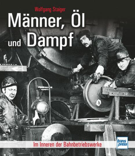 Männer, Öl und Dampf. Im Inneren der Bahnbetriebswerke.