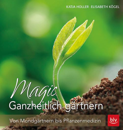Magic. Ganzheitlich gärtnern. Von Mondgärtnern bis Pflanzenmedizin.