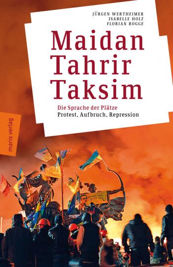 Maidan - Tahrir - Taksim. Plätze, die die Welt verändern - Protest, Aufbruch, Repression.