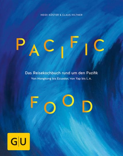 Pacific Food. Das Reisekochbuch rund um den Pazifik - von Hongkong bis Ecuador, von Yap bis L.A.