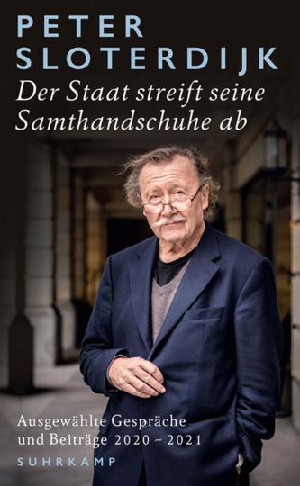 Peter Sloterdijk. Der Staat streift seine Samthandschuhe ab. Ausgewählte Gespräche und Beiträge 2020-2021.