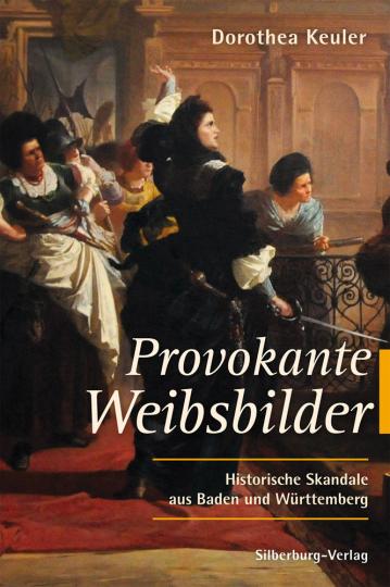 Provokante Weibsbilder. Historische Skandale aus Baden und Württemberg.