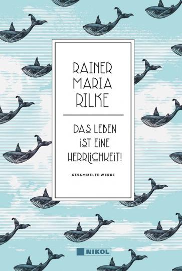 Rainer Maria Rilke. Das Leben ist eine Herrlichkeit! Gesammelte Werke.